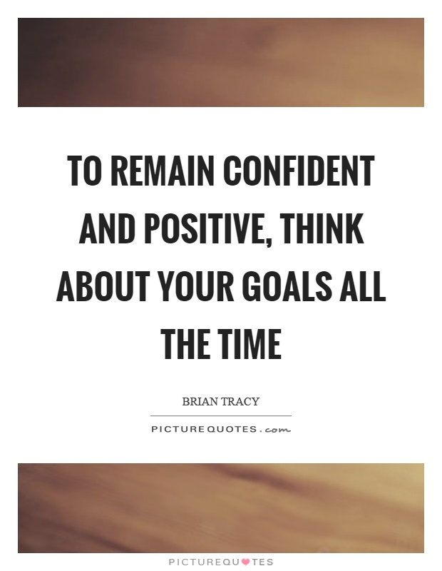 To remain confident and positive, think about your goals all the time Picture Quote #1
