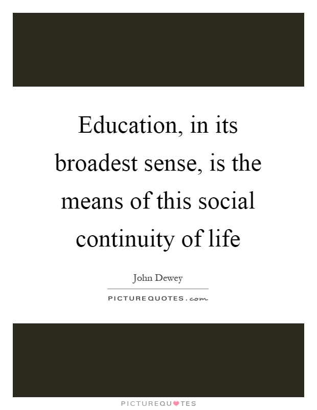 Education, in its broadest sense, is the means of this social continuity of life Picture Quote #1