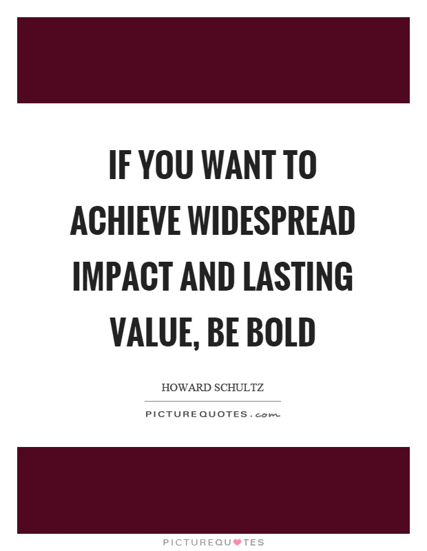 If you want to achieve widespread impact and lasting value, be bold Picture Quote #1