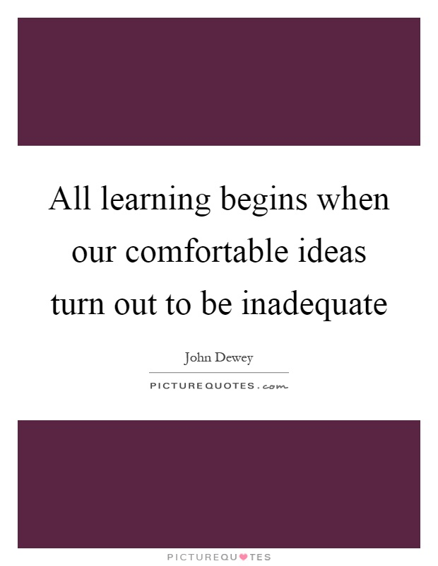 All learning begins when our comfortable ideas turn out to be inadequate Picture Quote #1