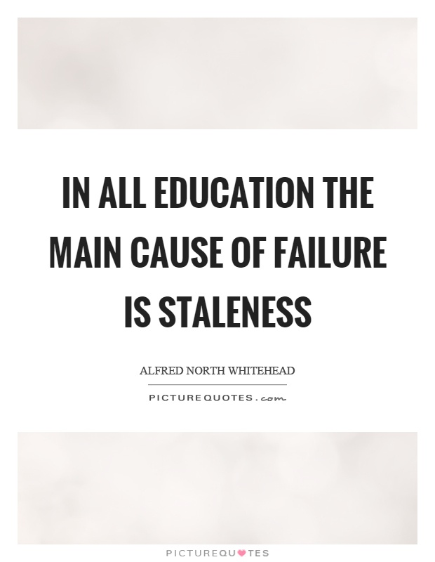 In all education the main cause of failure is staleness Picture Quote #1
