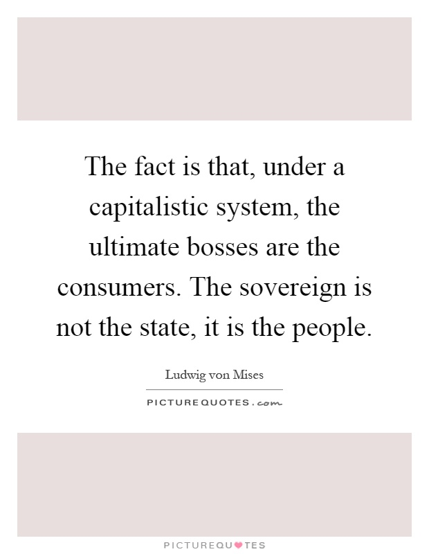 The fact is that, under a capitalistic system, the ultimate bosses are the consumers. The sovereign is not the state, it is the people Picture Quote #1