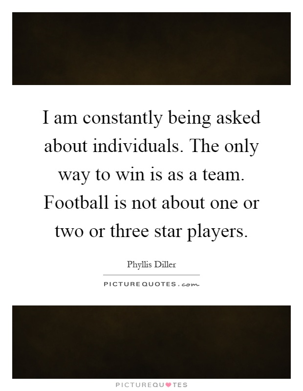 I am constantly being asked about individuals. The only way to win is as a team. Football is not about one or two or three star players Picture Quote #1