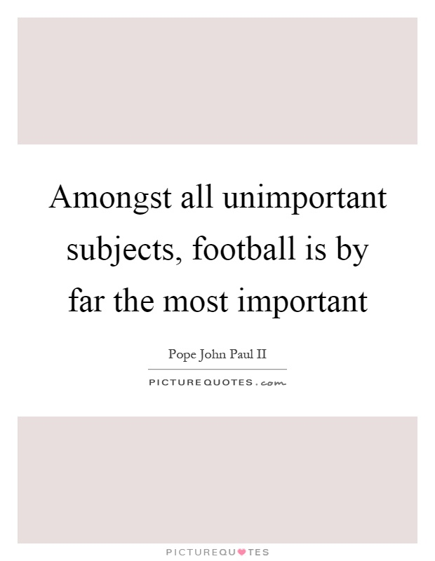 Amongst all unimportant subjects, football is by far the most important Picture Quote #1