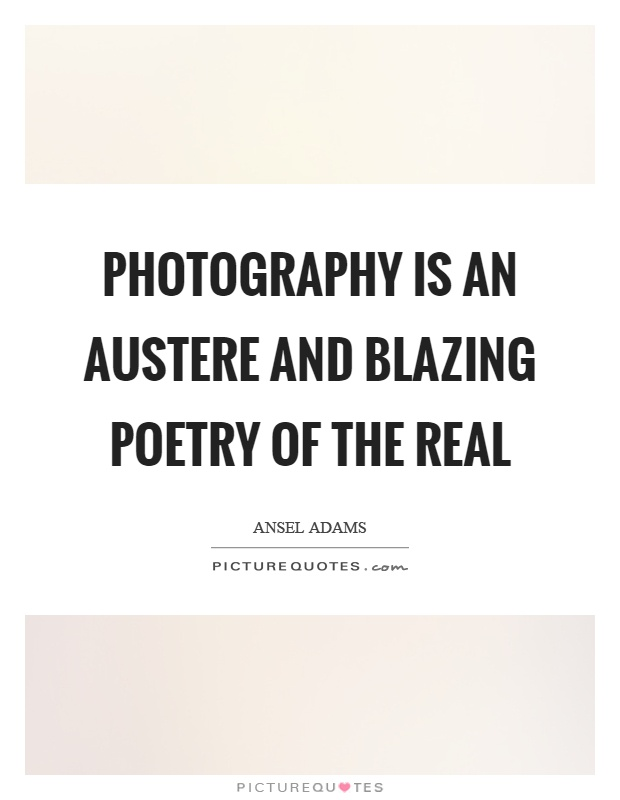 Photography is an austere and blazing poetry of the real Picture Quote #1