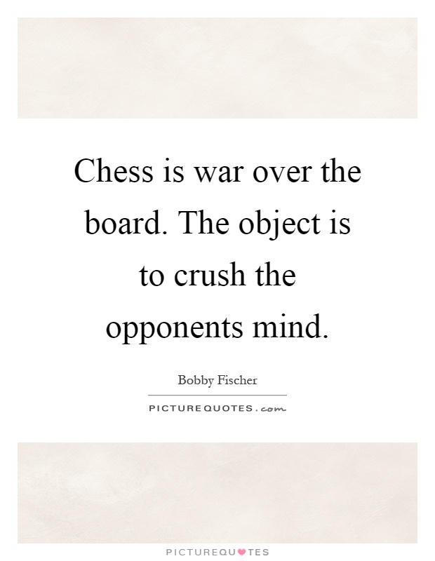 Chess is war over the board. The object is to crush the opponents mind Picture Quote #1