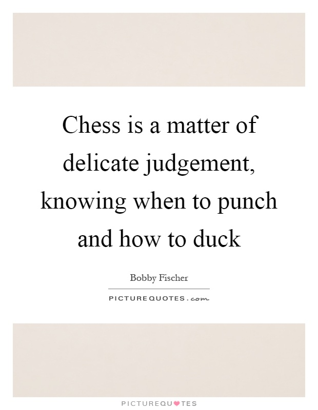 Chess is a matter of delicate judgement, knowing when to punch and how to duck Picture Quote #1