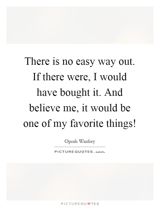 There is no easy way out. If there were, I would have bought it. And believe me, it would be one of my favorite things! Picture Quote #1