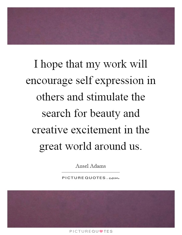 I hope that my work will encourage self expression in others and stimulate the search for beauty and creative excitement in the great world around us Picture Quote #1