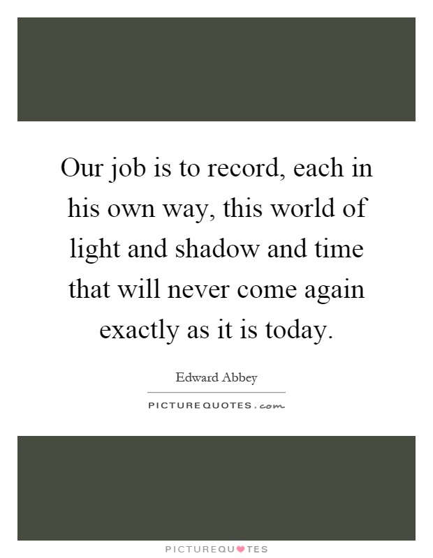 Our job is to record, each in his own way, this world of light and shadow and time that will never come again exactly as it is today Picture Quote #1