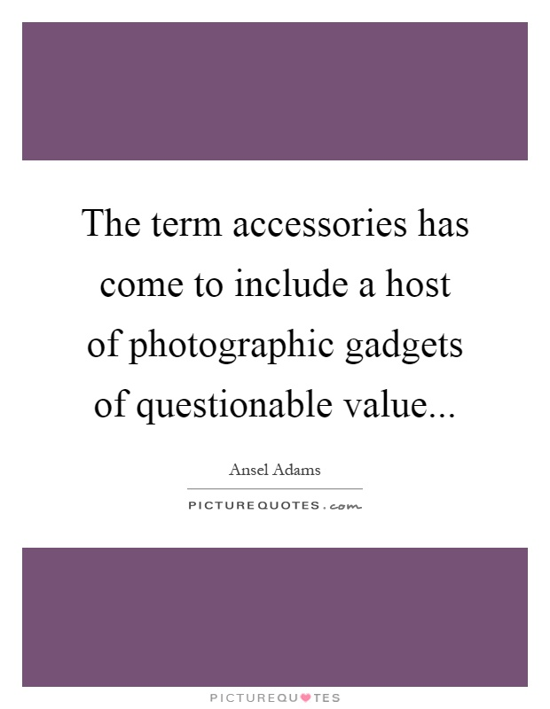 The term accessories has come to include a host of photographic gadgets of questionable value Picture Quote #1