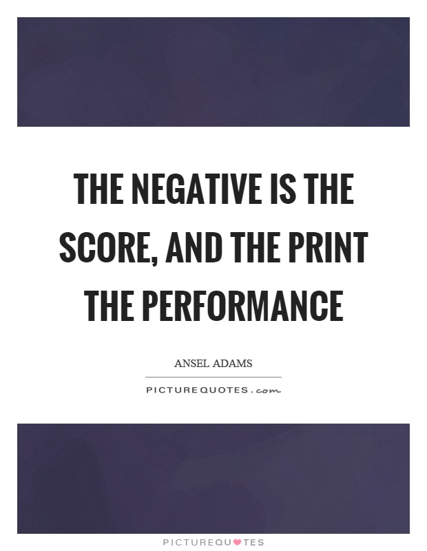 The negative is the score, and the print the performance Picture Quote #1