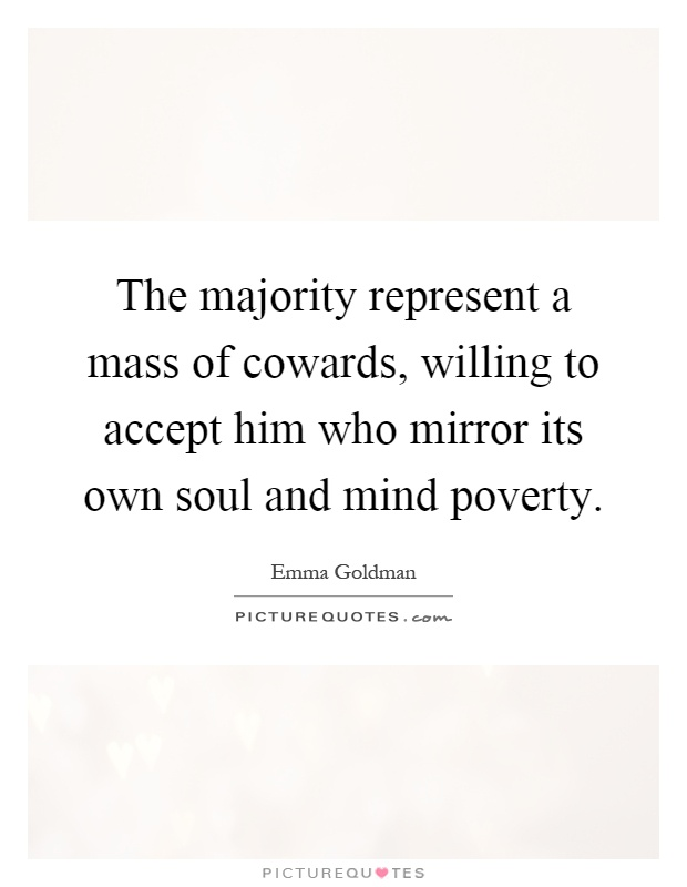 The majority represent a mass of cowards, willing to accept him who mirror its own soul and mind poverty Picture Quote #1