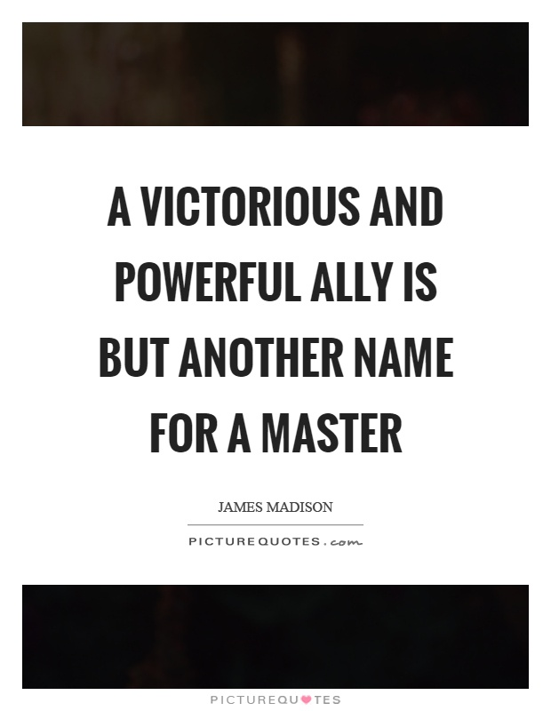 A victorious and powerful ally is but another name for a master Picture Quote #1