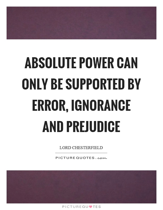 Absolute power can only be supported by error, ignorance and prejudice Picture Quote #1