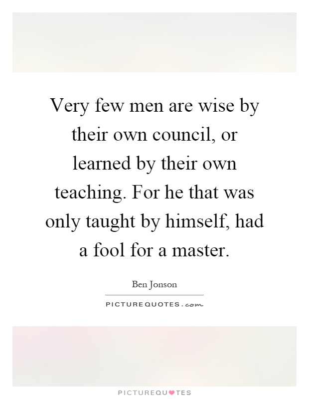 Very few men are wise by their own council, or learned by their own teaching. For he that was only taught by himself, had a fool for a master Picture Quote #1