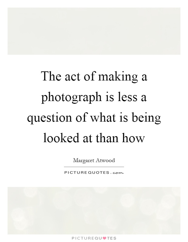 The act of making a photograph is less a question of what is being looked at than how Picture Quote #1