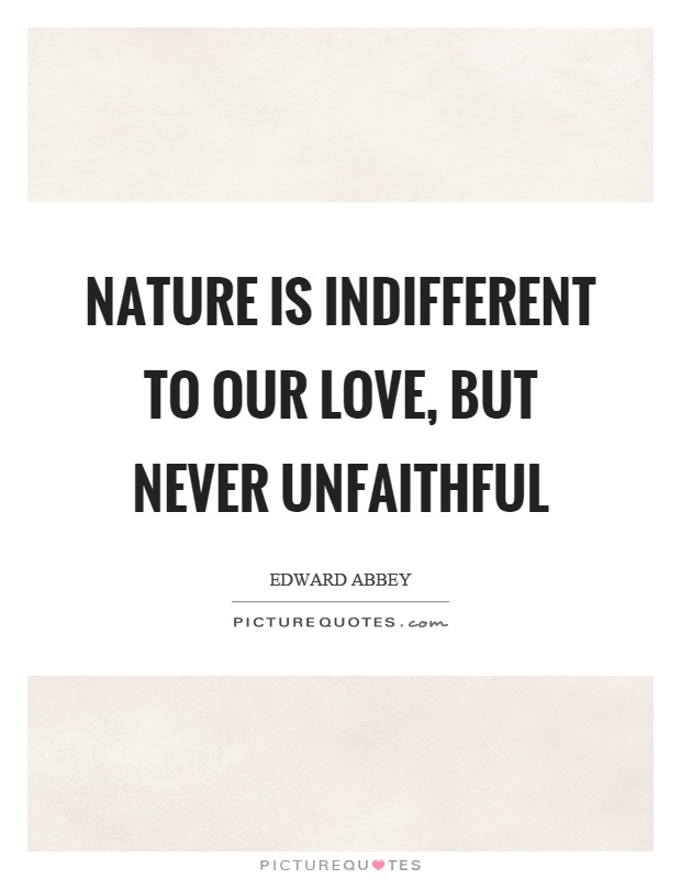 Nature is indifferent to our love, but never unfaithful Picture Quote #1