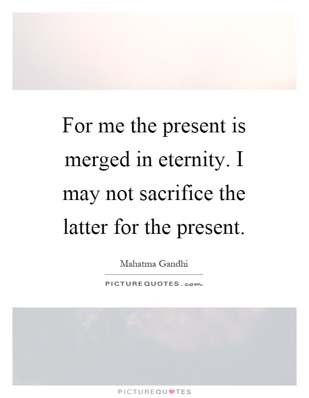 For me the present is merged in eternity. I may not sacrifice the latter for the present Picture Quote #1