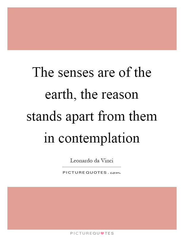 The senses are of the earth, the reason stands apart from them in contemplation Picture Quote #1