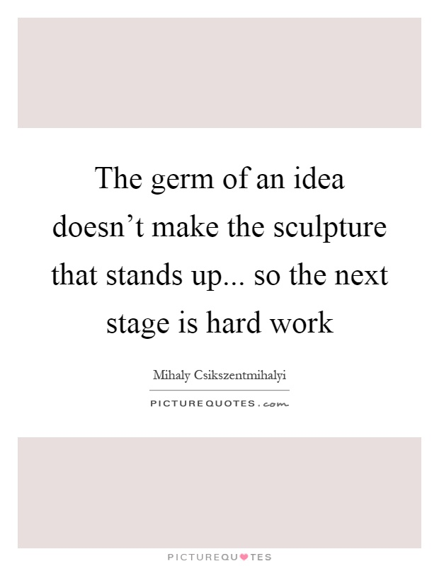 The germ of an idea doesn't make the sculpture that stands up... so the next stage is hard work Picture Quote #1