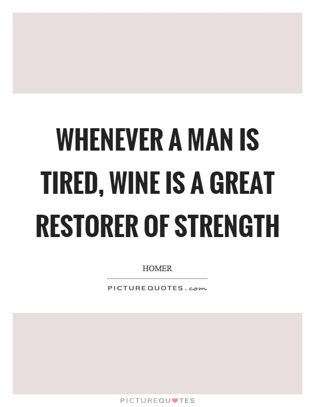 Whenever a man is tired, wine is a great restorer of strength Picture Quote #1