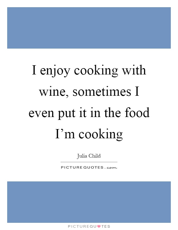 I enjoy cooking with wine, sometimes I even put it in the food I'm cooking Picture Quote #1