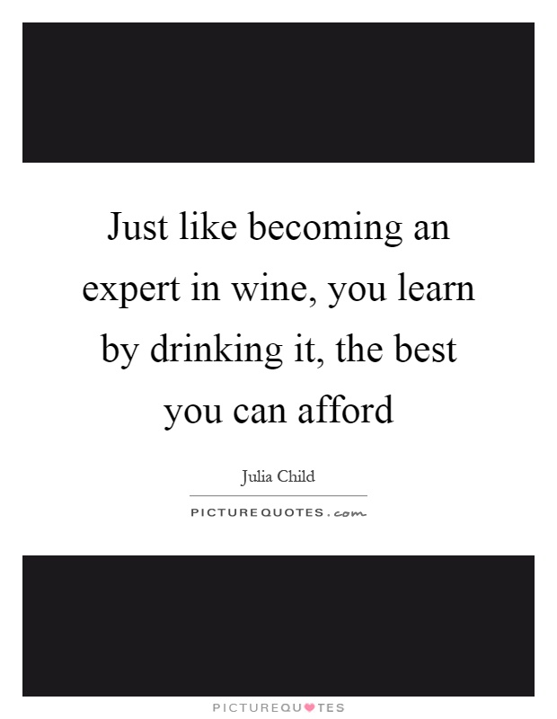 Just like becoming an expert in wine, you learn by drinking it, the best you can afford Picture Quote #1