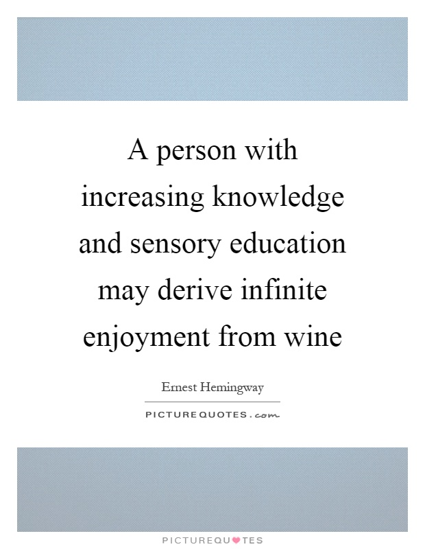 A person with increasing knowledge and sensory education may derive infinite enjoyment from wine Picture Quote #1