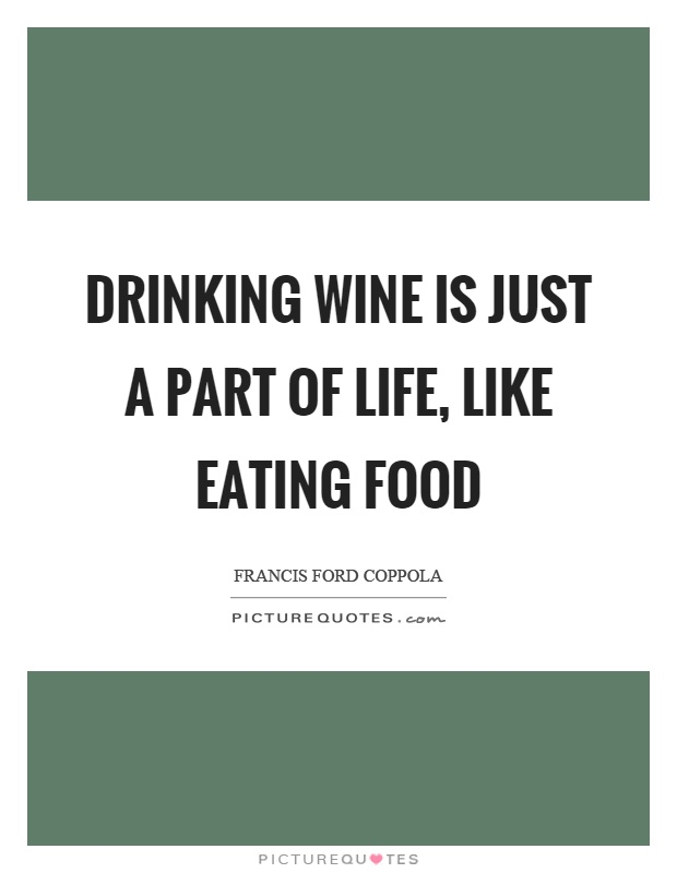 Drinking wine is just a part of life, like eating food Picture Quote #1