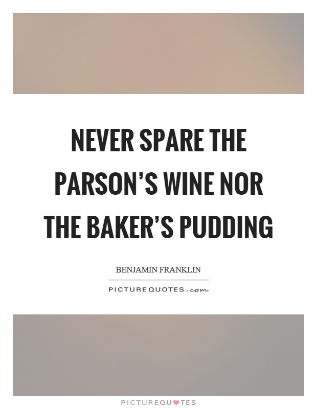 Never spare the parson's wine nor the baker's pudding Picture Quote #1