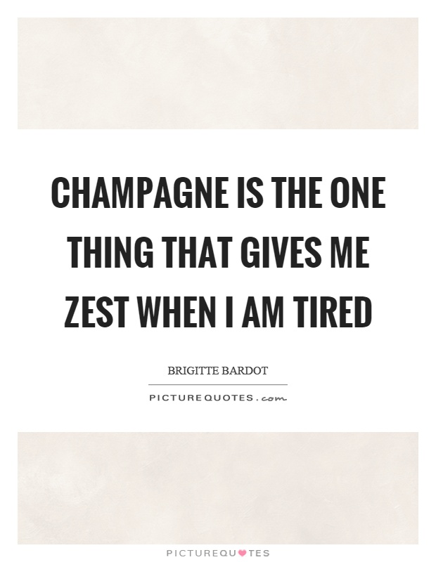 Champagne is the one thing that gives me zest when I am tired Picture Quote #1