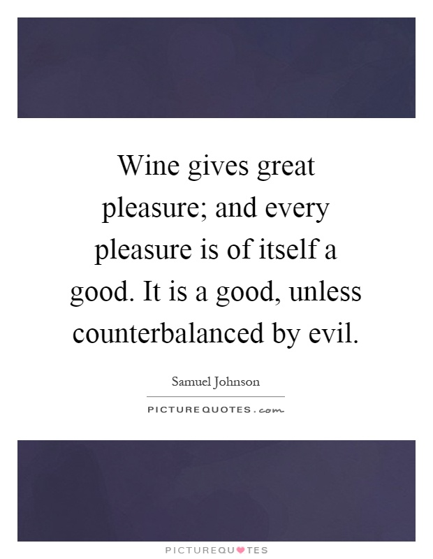 Wine gives great pleasure; and every pleasure is of itself a good. It is a good, unless counterbalanced by evil Picture Quote #1