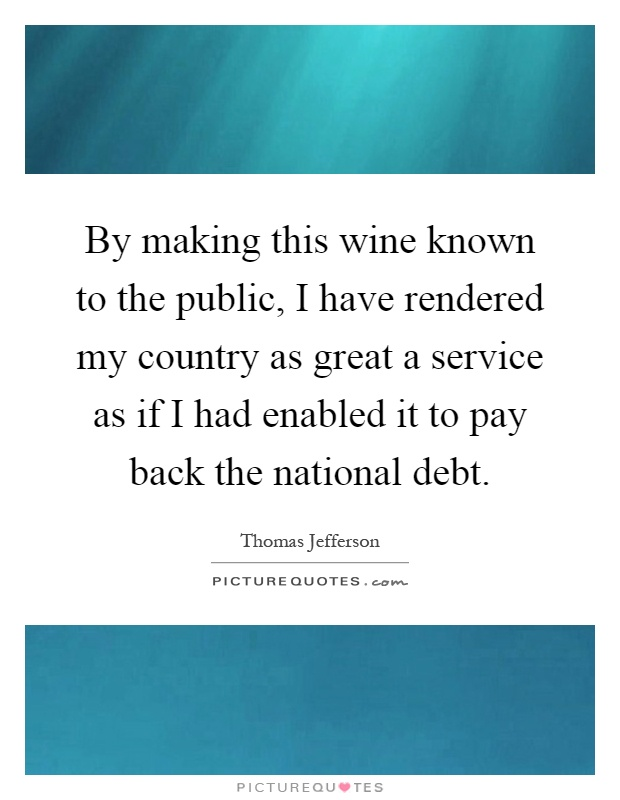 By making this wine known to the public, I have rendered my country as great a service as if I had enabled it to pay back the national debt Picture Quote #1
