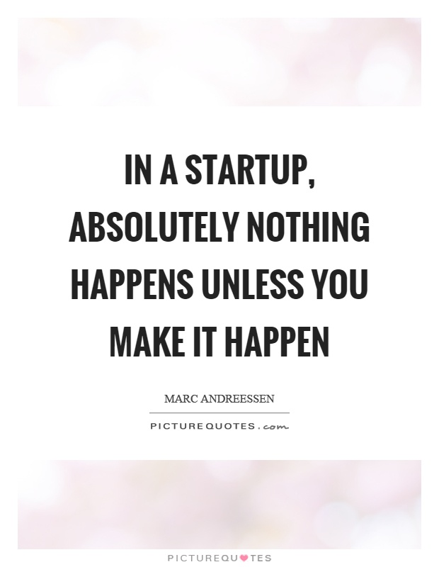 In a startup, absolutely nothing happens unless you make it happen Picture Quote #1