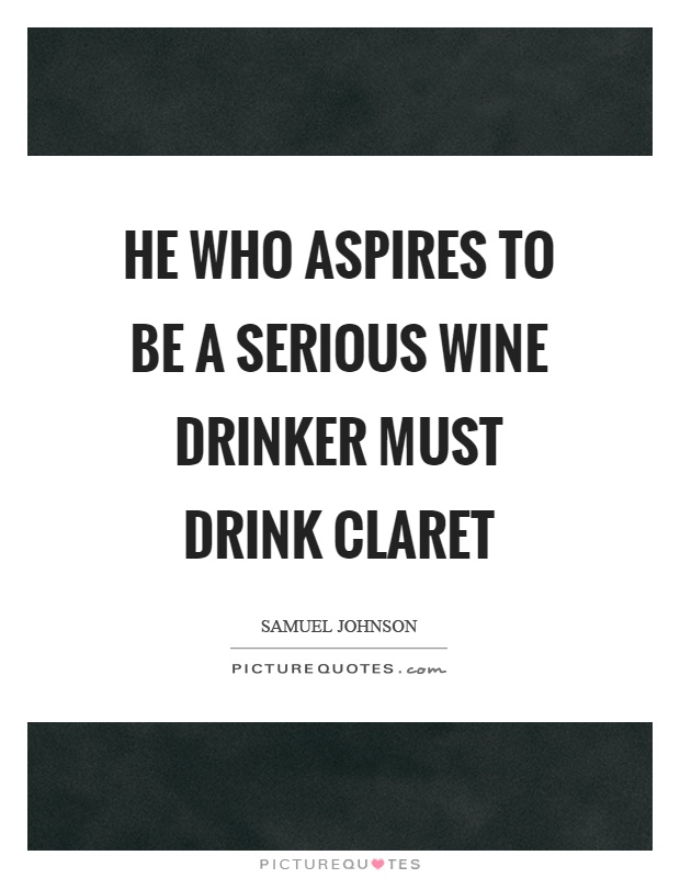 He who aspires to be a serious wine drinker must drink claret Picture Quote #1