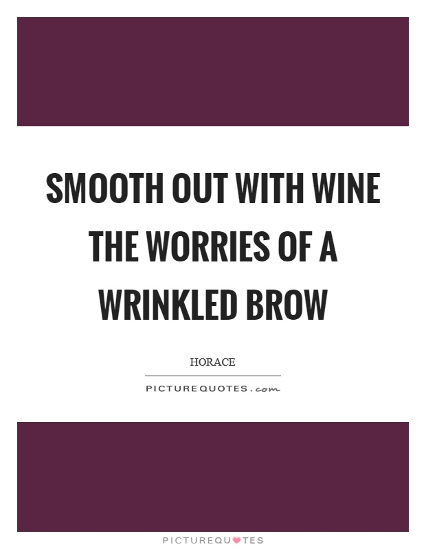 Smooth out with wine the worries of a wrinkled brow Picture Quote #1