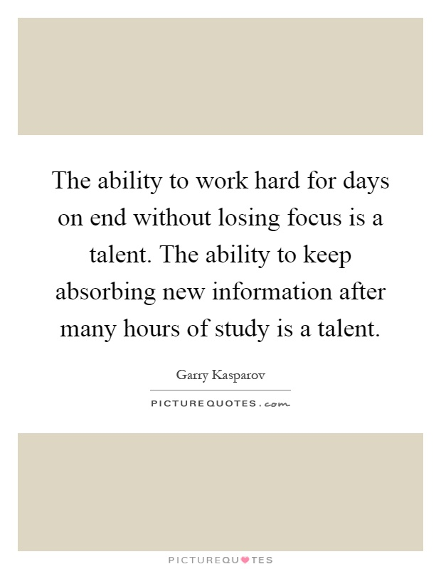 The ability to work hard for days on end without losing focus is a talent. The ability to keep absorbing new information after many hours of study is a talent Picture Quote #1