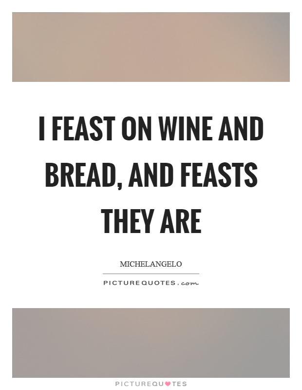 I feast on wine and bread, and feasts they are Picture Quote #1