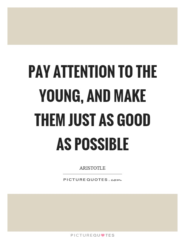 Pay attention to the young, and make them just as good as possible Picture Quote #1