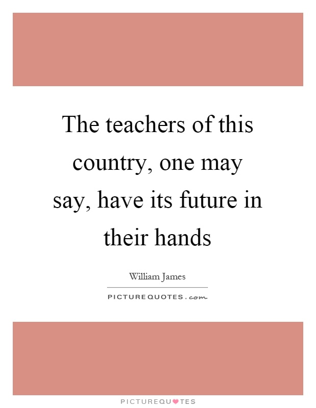 The teachers of this country, one may say, have its future in their hands Picture Quote #1