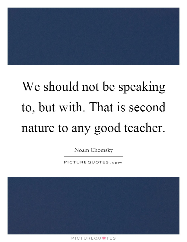 We should not be speaking to, but with. That is second nature to any good teacher Picture Quote #1