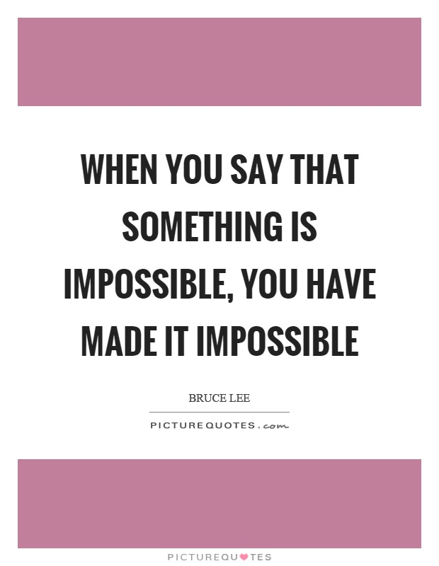 When you say that something is impossible, you have made it impossible Picture Quote #1