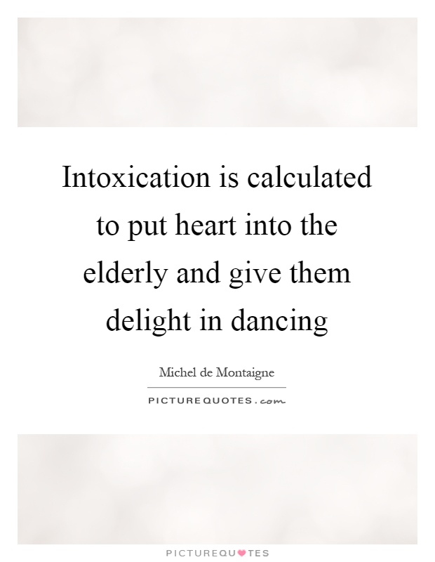 Intoxication is calculated to put heart into the elderly and give them delight in dancing Picture Quote #1