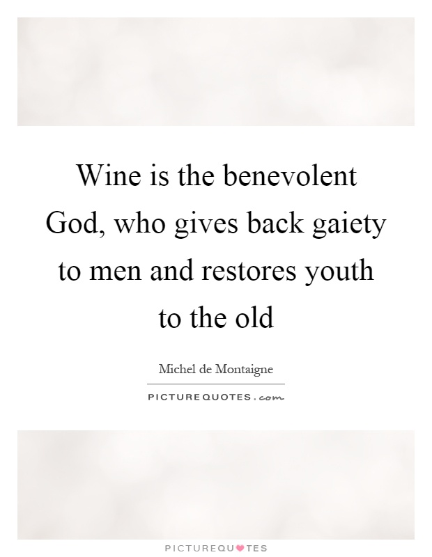 Wine is the benevolent God, who gives back gaiety to men and restores youth to the old Picture Quote #1