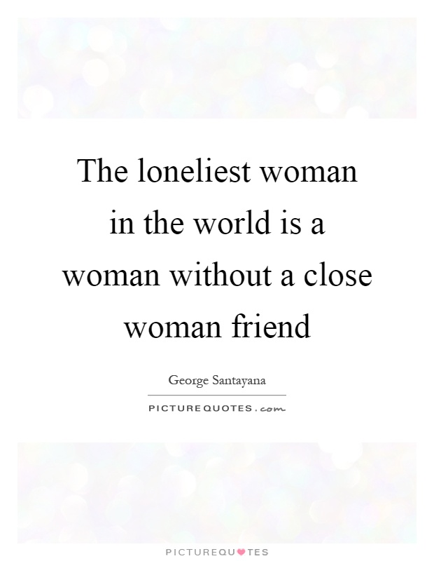 The loneliest woman in the world is a woman without a close woman friend Picture Quote #1