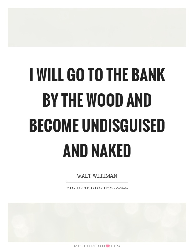 I will go to the bank by the wood and become undisguised and naked Picture Quote #1