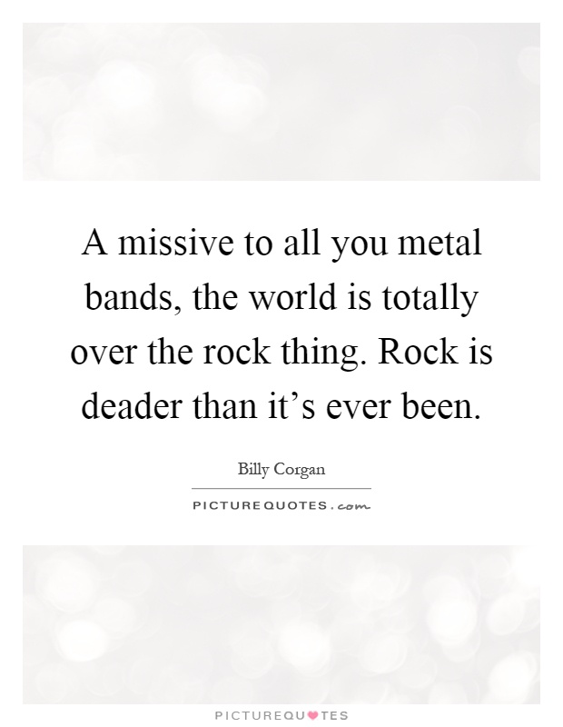 A missive to all you metal bands, the world is totally over the rock thing. Rock is deader than it's ever been Picture Quote #1