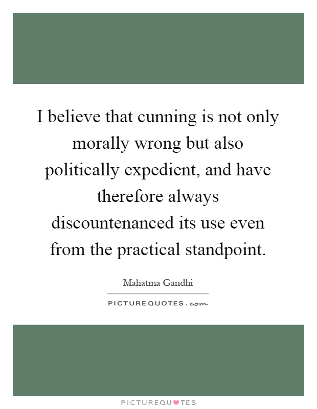 I believe that cunning is not only morally wrong but also politically expedient, and have therefore always discountenanced its use even from the practical standpoint Picture Quote #1
