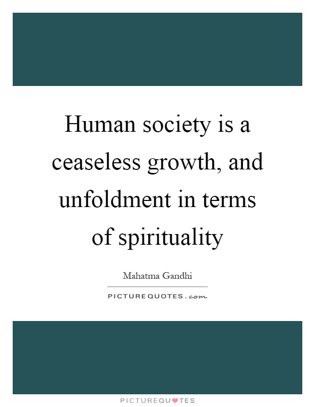 Human society is a ceaseless growth, and unfoldment in terms of spirituality Picture Quote #1